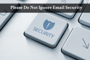 Please Do Not Ignore Email Security