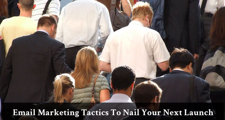 Email Marketing Tactics To Nail Your Next Launch