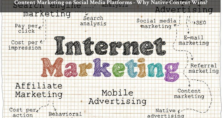 Content Marketing on Social Media Platforms – Why Native Content Wins?