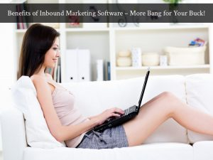 Benefits of Inbound Marketing Software – More Bang for Your Buck!